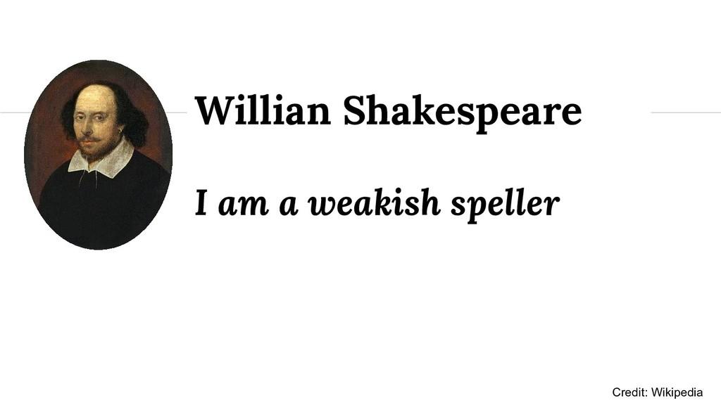 I am a weakish speller Willian Shakespeare Cred...
