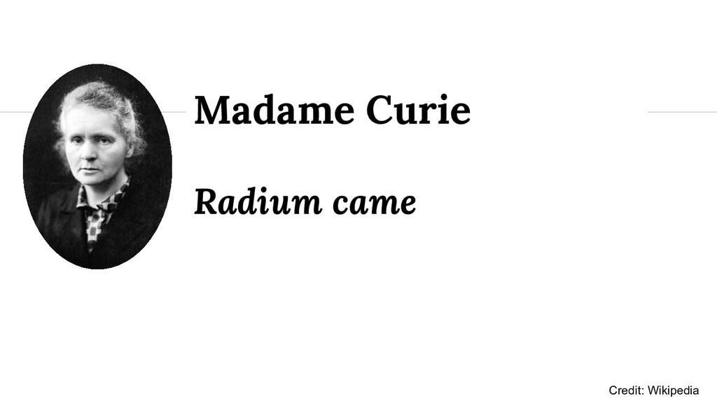 Radium came Madame Curie Credit: Wikipedia
