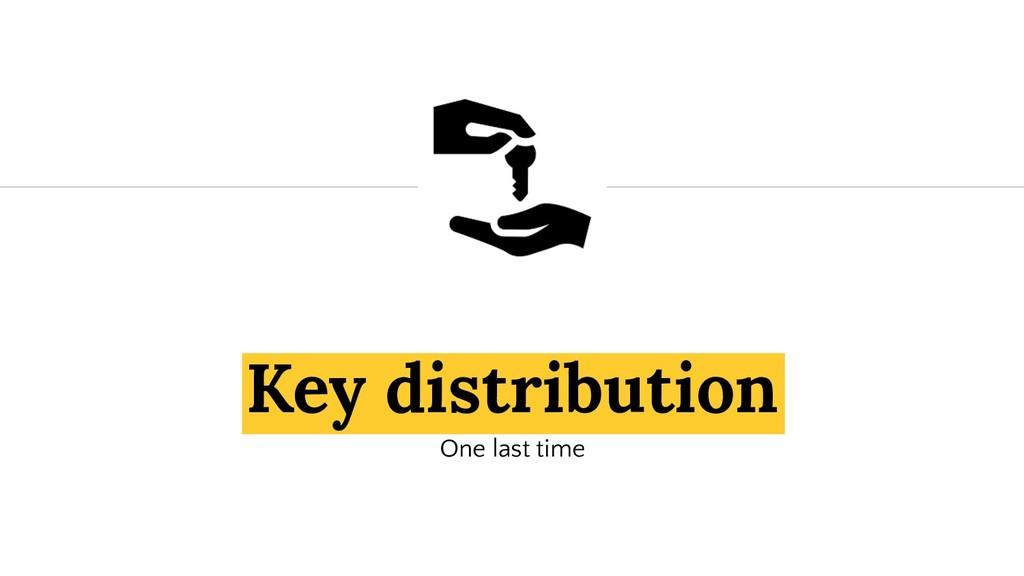 Key distribution One last time