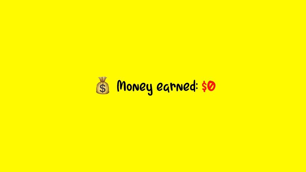 Money earned: $0
