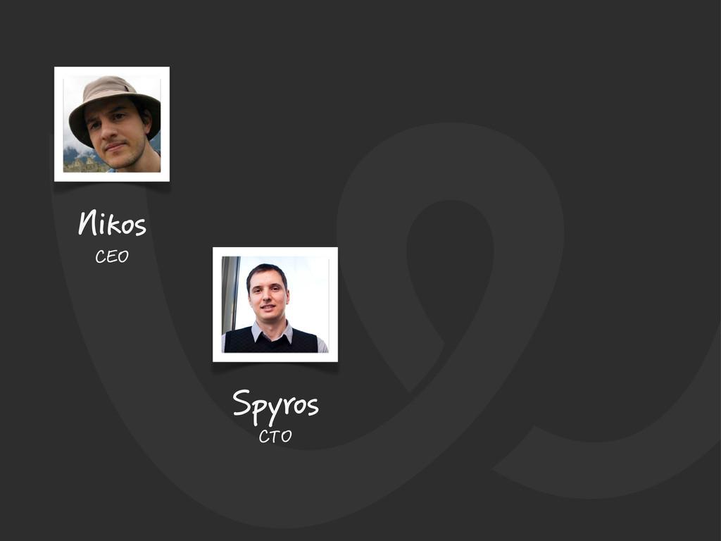 Nikos CEO Spyros CTO