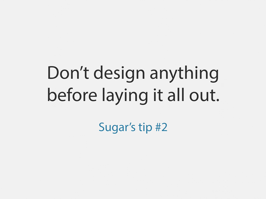 Don't design anything before laying it all out....