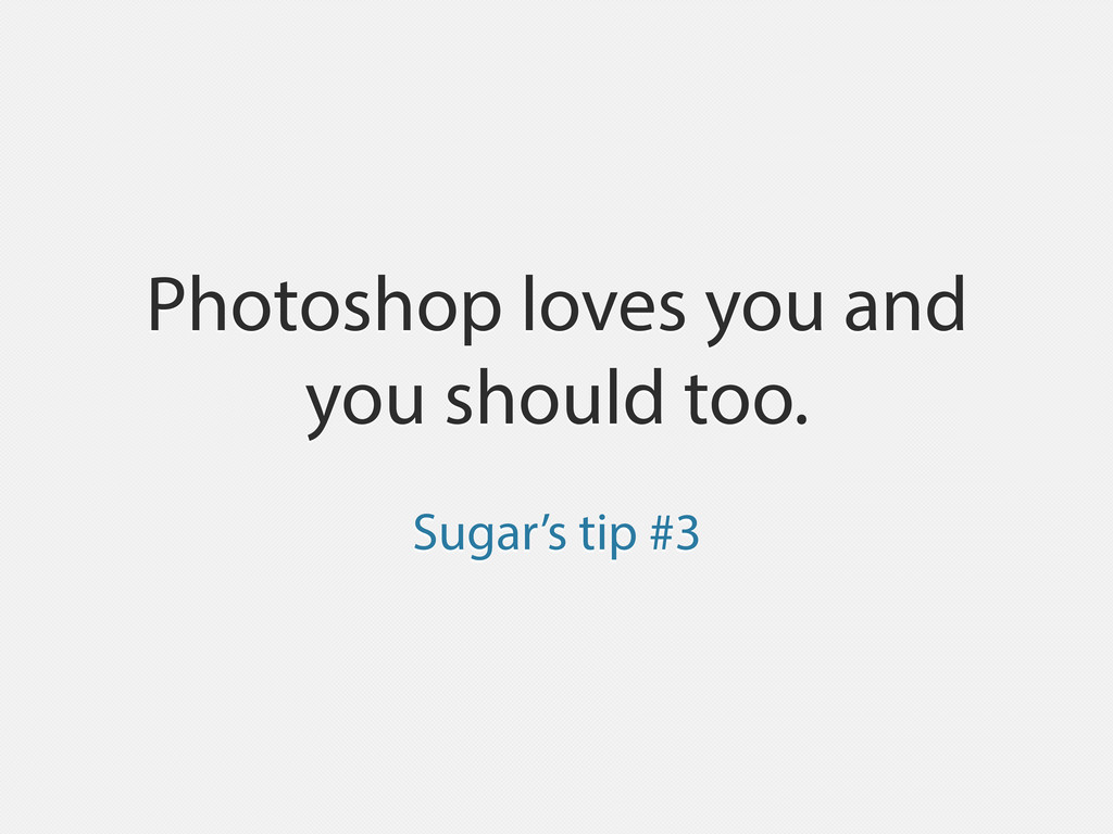 Photoshop loves you and you should too. Sugar's...