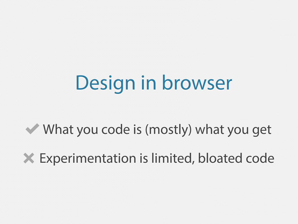 Design in browser What you code is (mostly) wha...