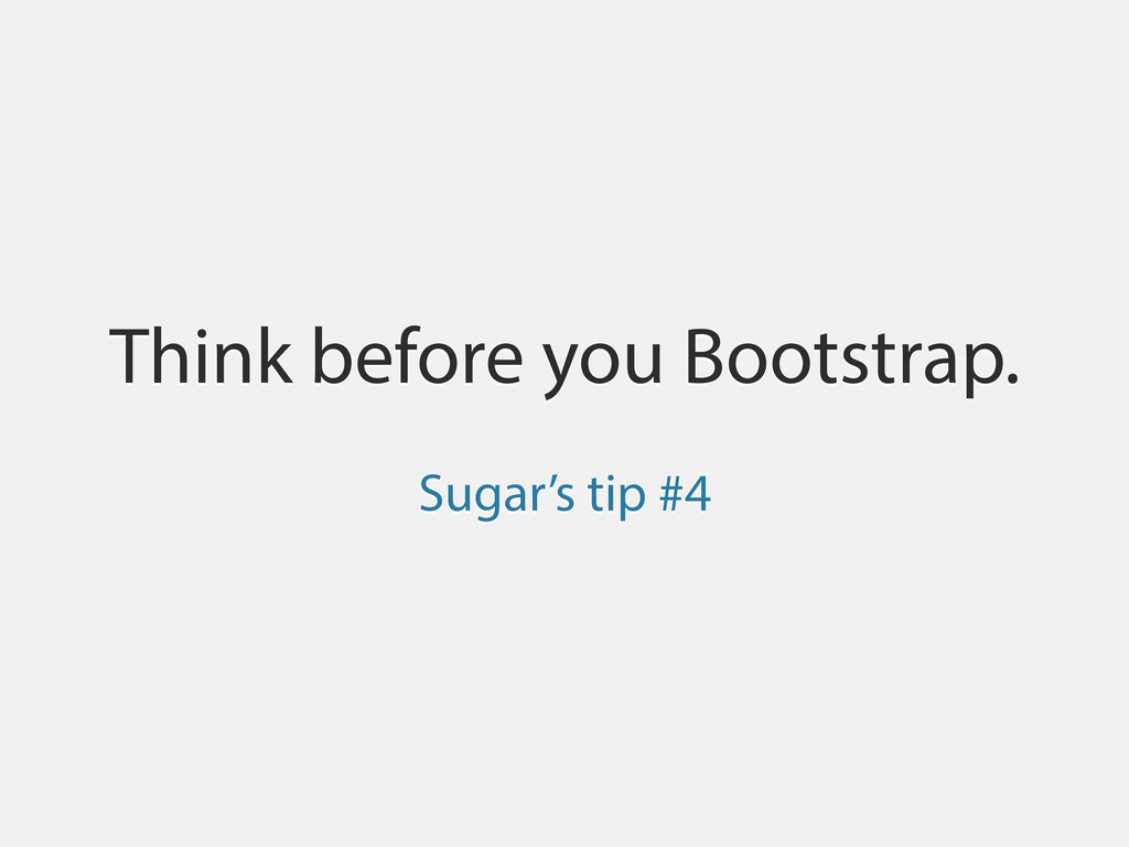 Think before you Bootstrap. Sugar's tip #4