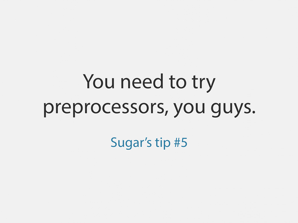 You need to try preprocessors, you guys. Sugar'...