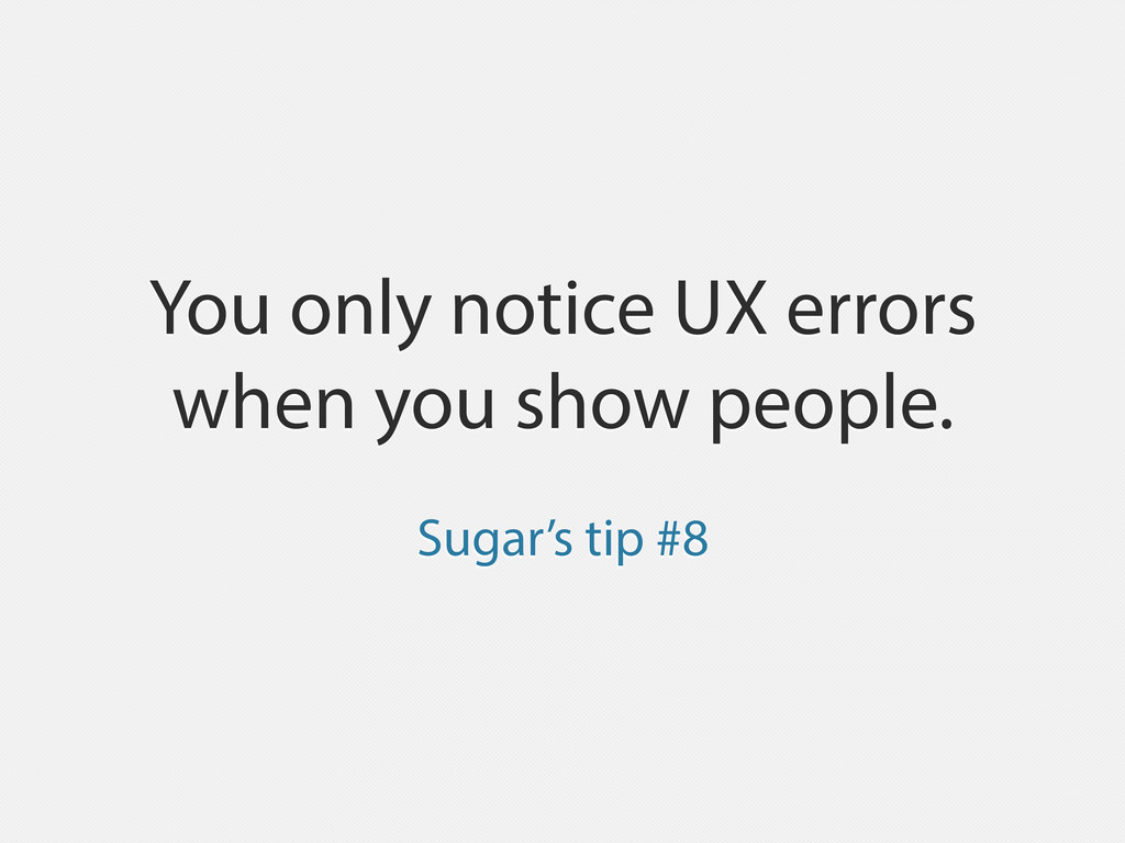 You only notice UX errors when you show people....