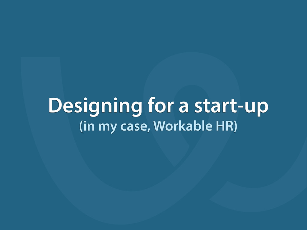 Designing for a start-up (in my case, Workable ...