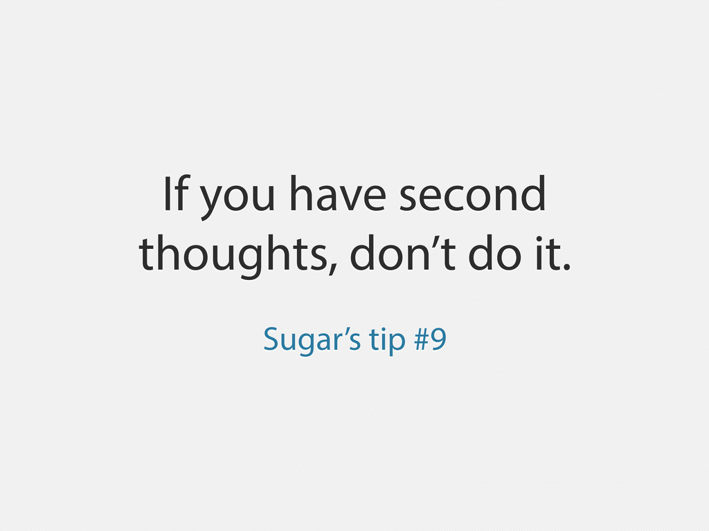 If you have second thoughts, don't do it. Sugar...