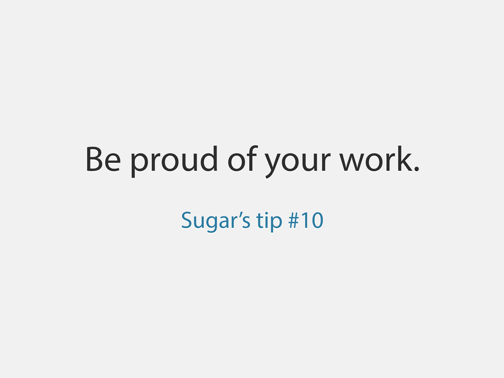 Be proud of your work. Sugar's tip #10