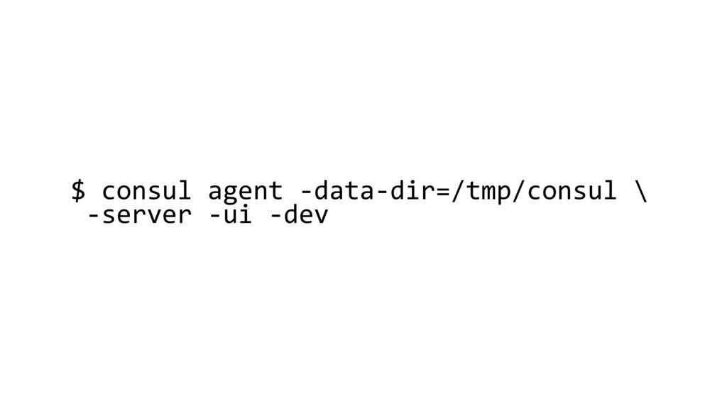 $ consul agent -data-dir=/tmp/consul \ -server ...