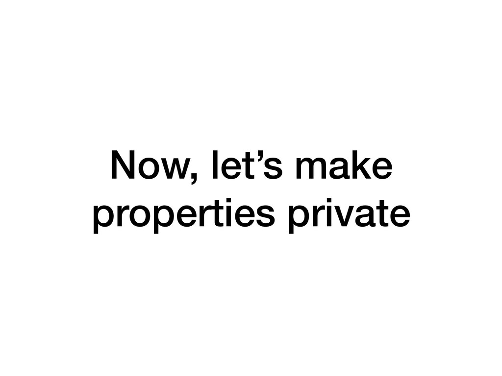 Now, let's make properties private
