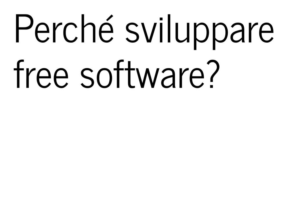 Perché sviluppare free software?