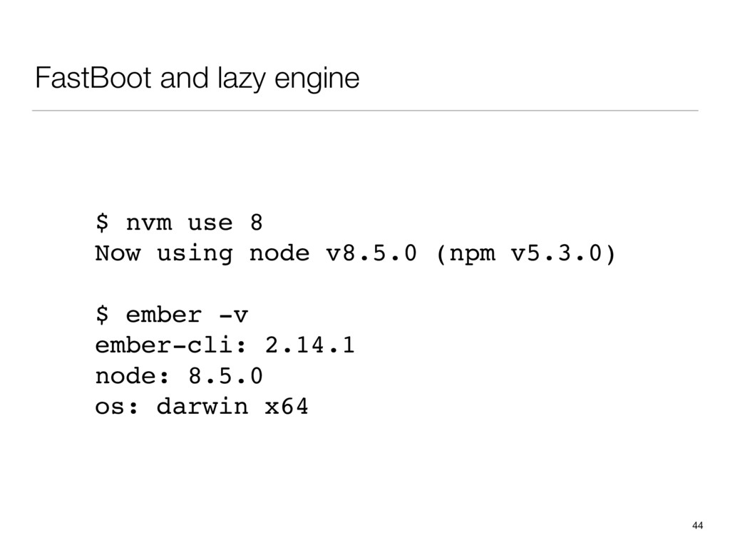 FastBoot and lazy engine 44 $ nvm use 8 Now usi...