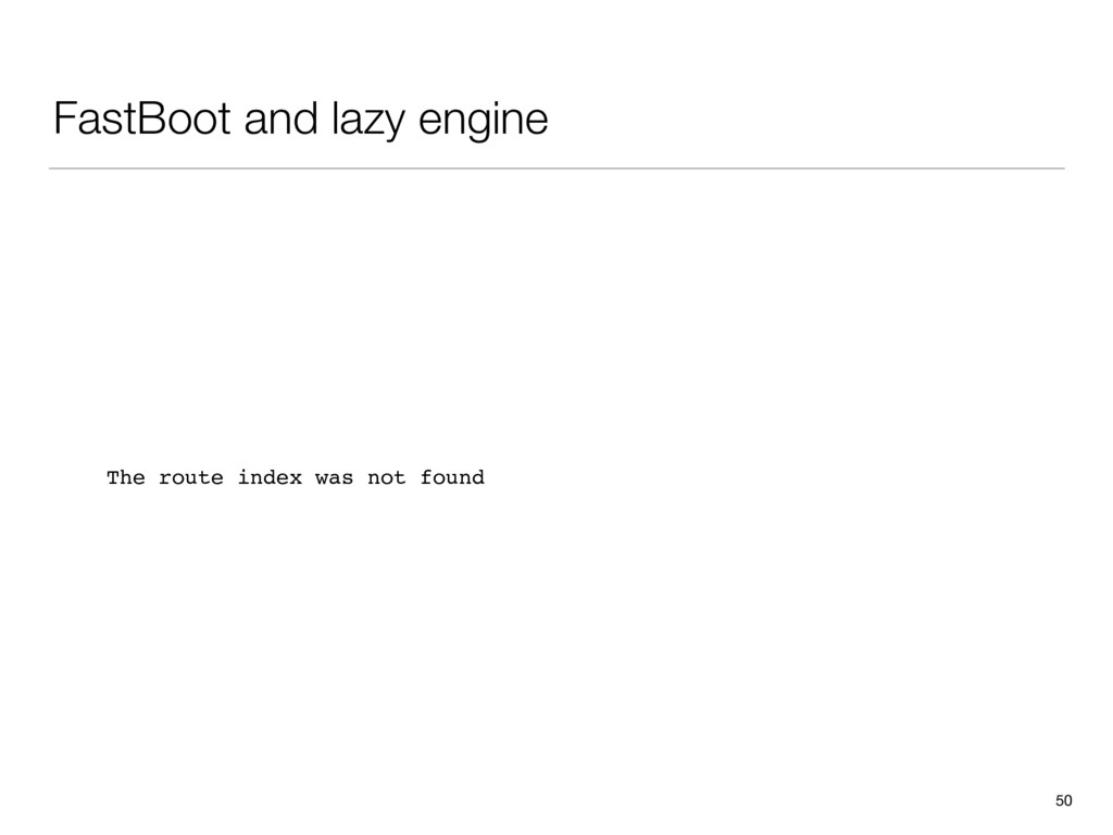 FastBoot and lazy engine 50 The route index was...