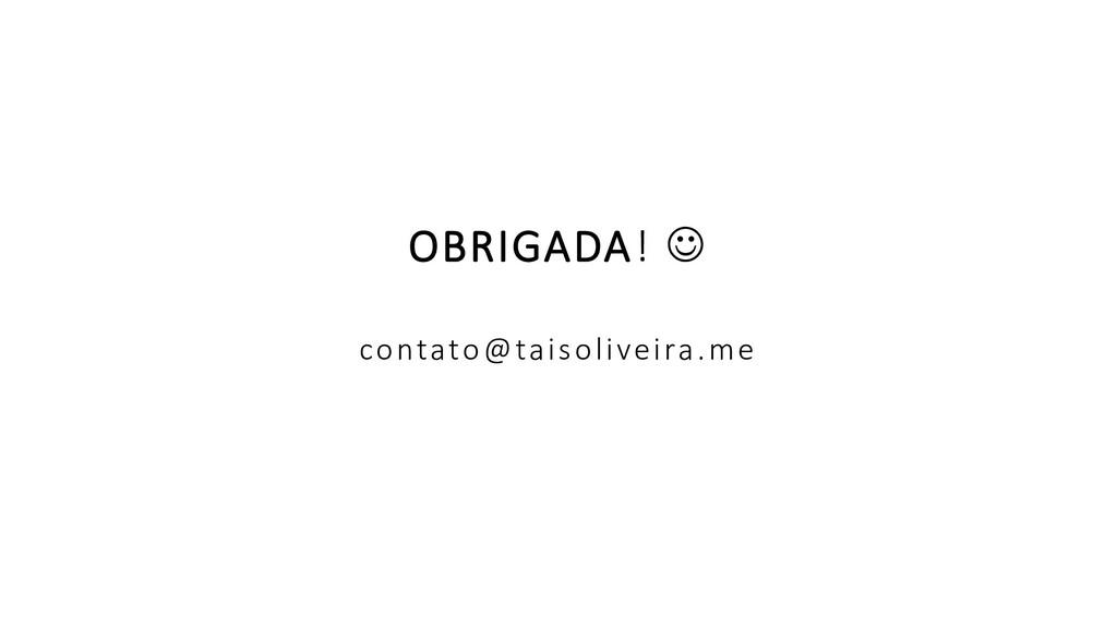 OBRIGADA! ☺ contato@taisoliveira.me