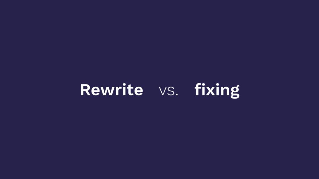 Rewrite vs. fixing