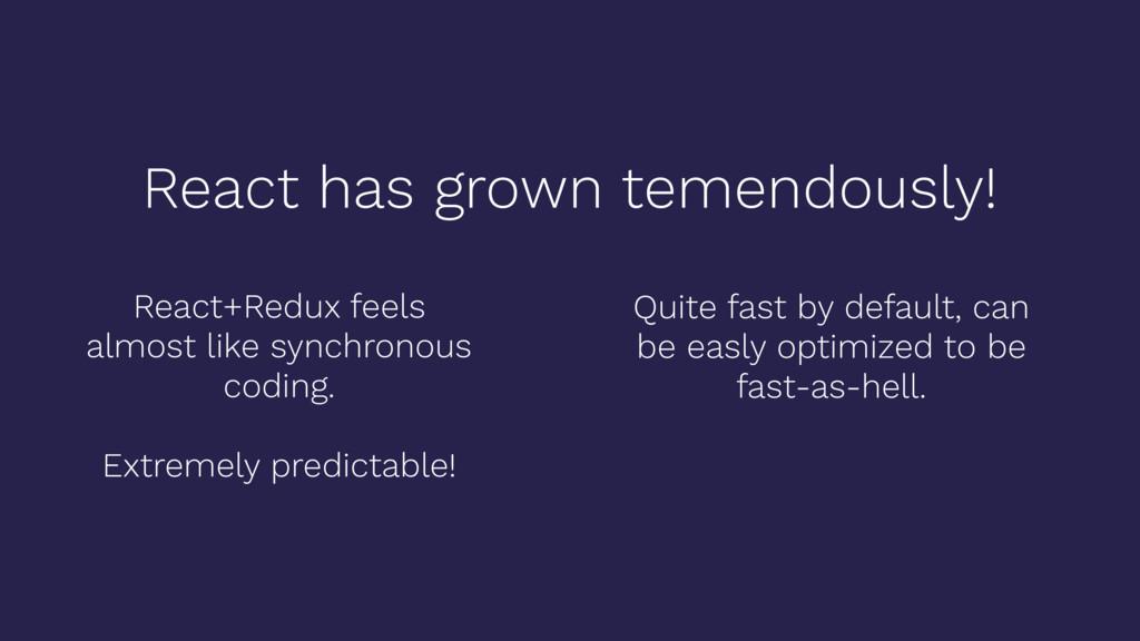 React has grown temendously! React+Redux feels ...