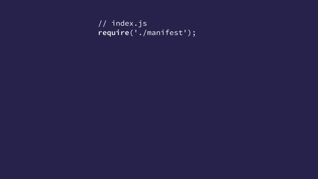 // index.js require('./manifest');