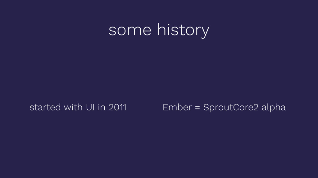 some history started with UI in 2011 Ember = Sp...
