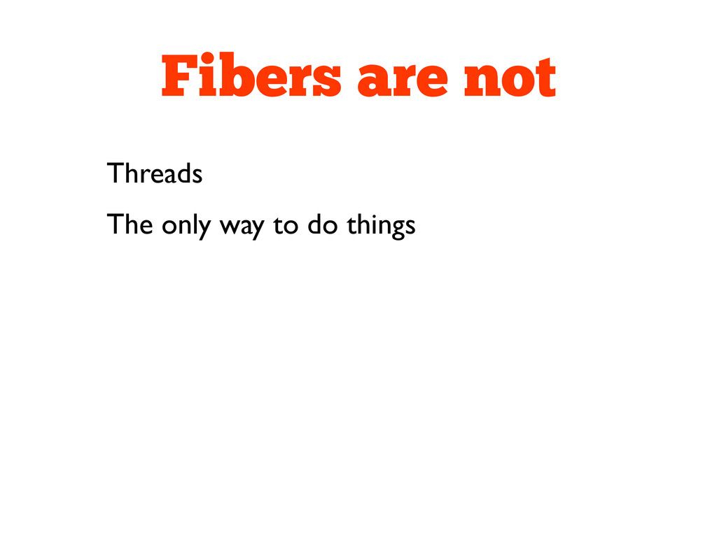 Fibers are not Threads The only way to do things