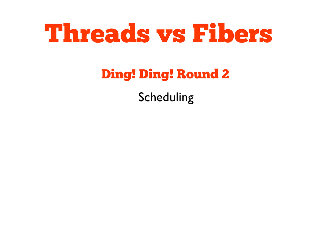 Threads vs Fibers Ding! Ding! Round 2 Scheduling