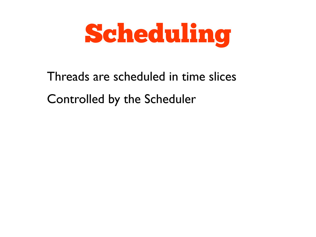 Scheduling Threads are scheduled in time slices...