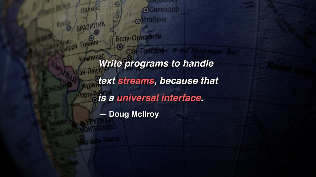 Write programs to handle text streams, because ...