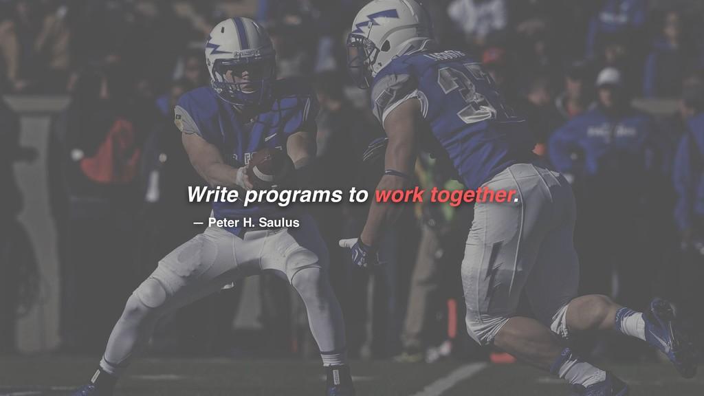 Write programs to work together. — Peter H. Sau...