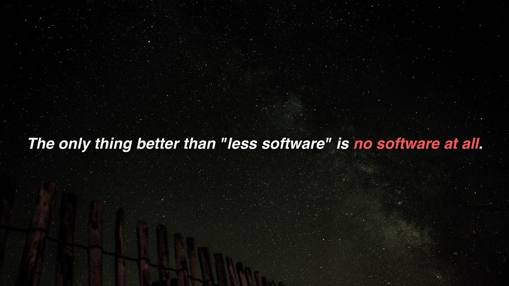 """The only thing better than """"less software"""" is n..."""