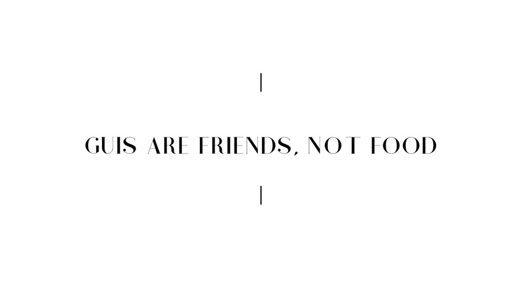 GUIS ARE FRIENDS, NOT FOOD