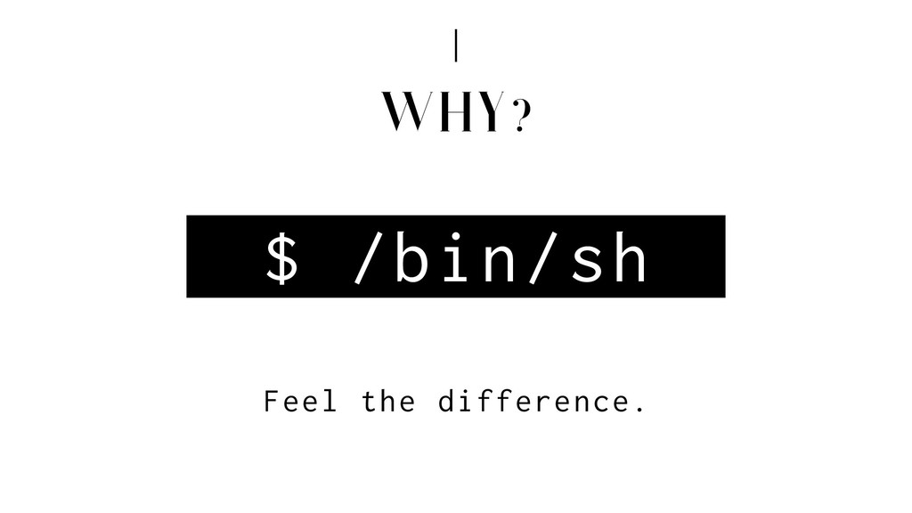 WHY? $ /bin/sh Feel the difference.