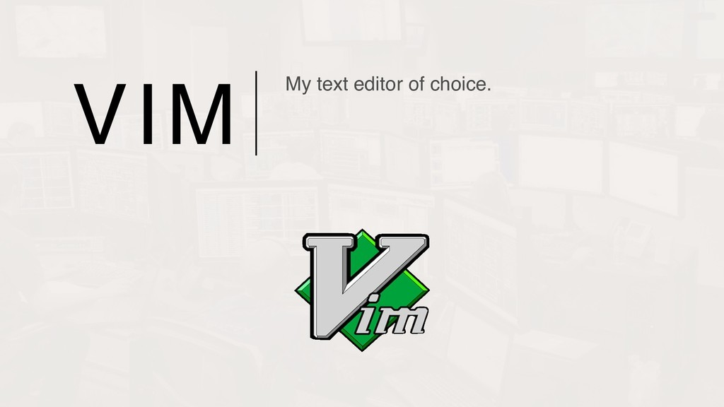 VIM My text editor of choice.