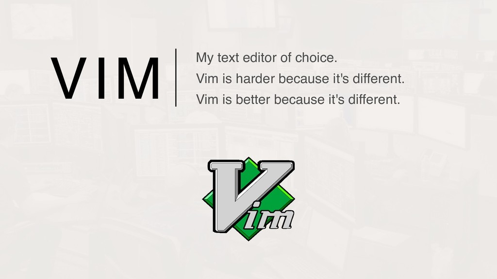 VIM My text editor of choice. Vim is harder be...