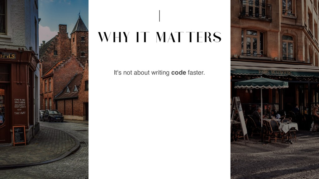 WHY IT MATTERS It's not about writing code fast...