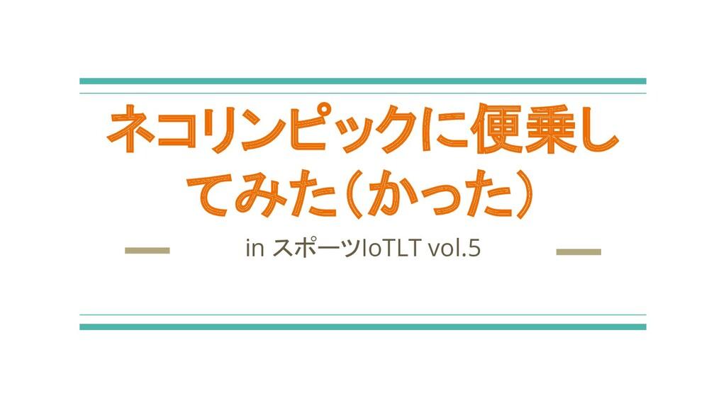 ネコリンピックに便乗し てみた(かった) in スポーツIoTLT vol.5