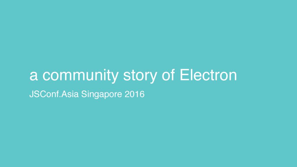 a community story of Electron JSConf.Asia Singa...
