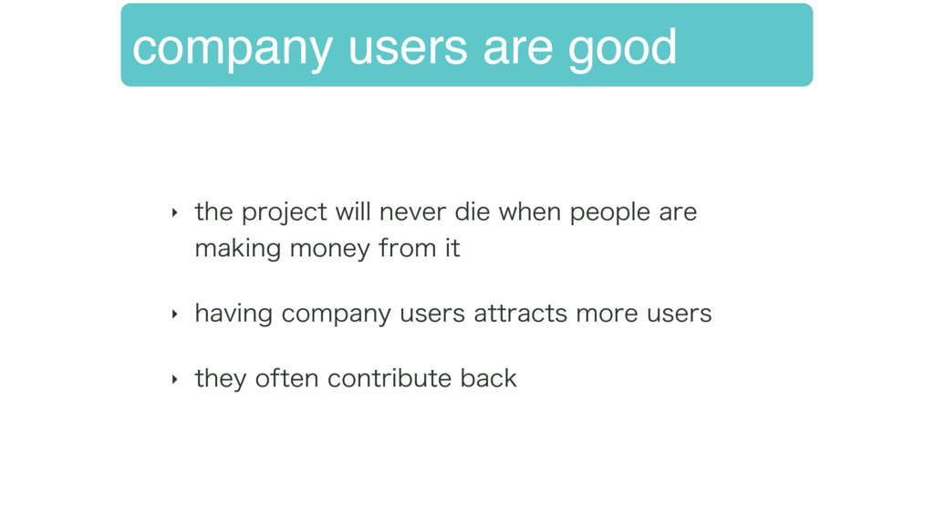 company users are good ‣ UIFQSPKFDUXJMMOFWFS...