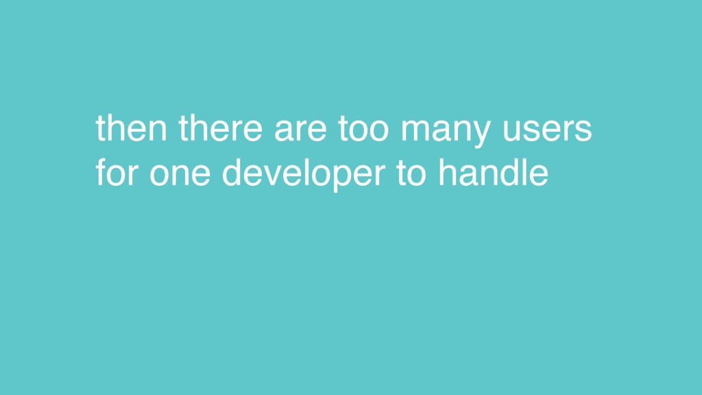then there are too many users for one developer...