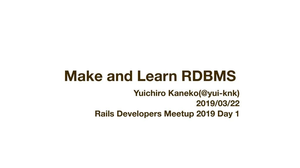 Make and Learn RDBMS Yuichiro Kaneko(@yui-knk) ...