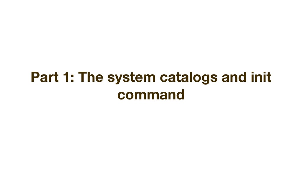 Part 1: The system catalogs and init command