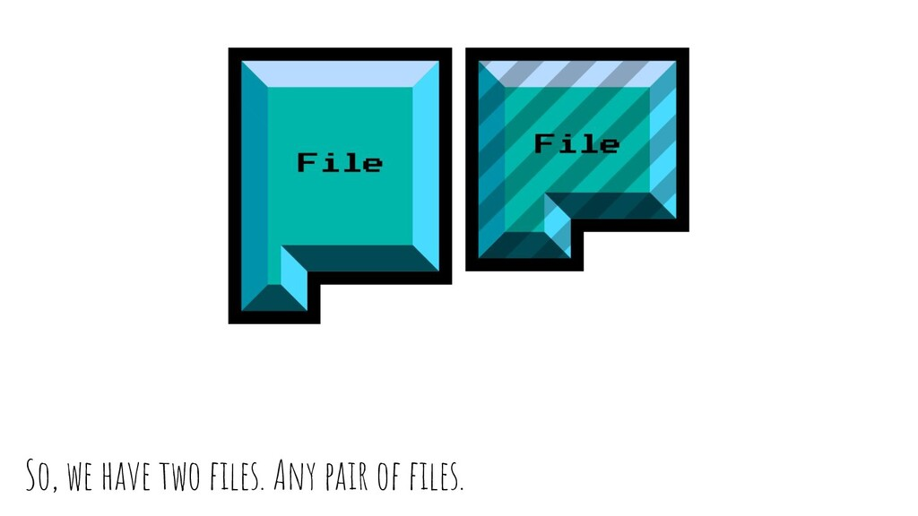 So, we have two files. Any pair of files.