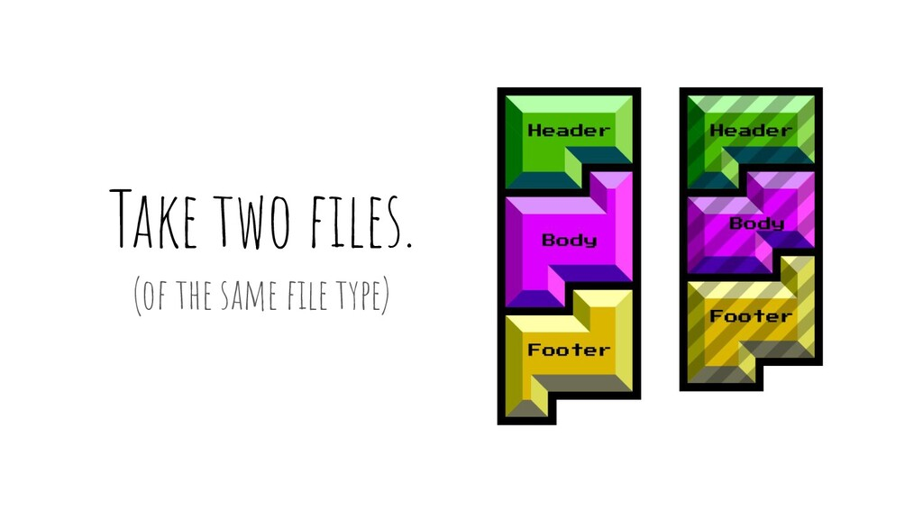 Take two files. (of the same file type)