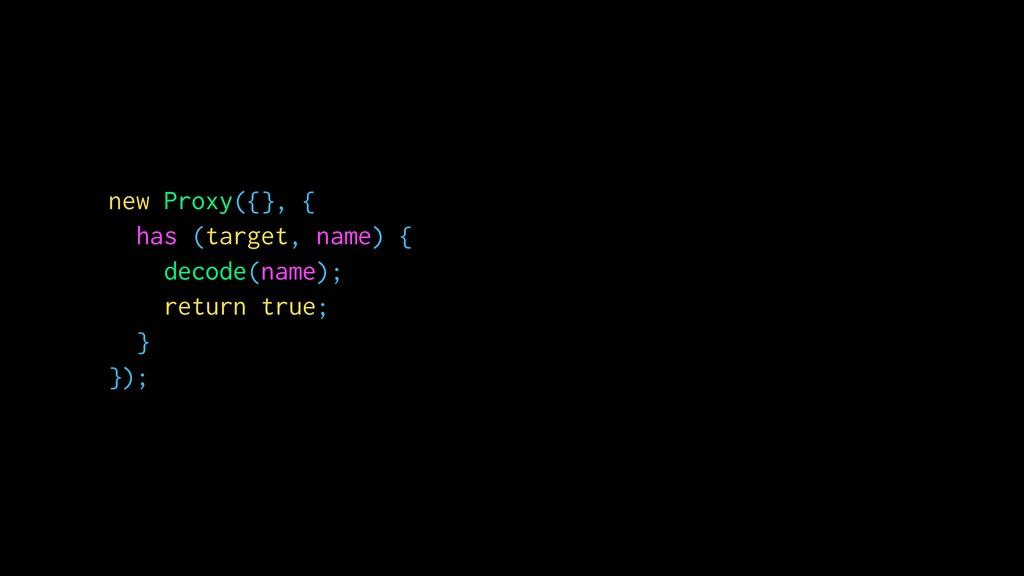 new Proxy({}, { has (target, name) { decode(nam...