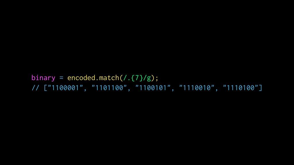 "binary = encoded.match(/.{7}/g); // [""1100001"",..."