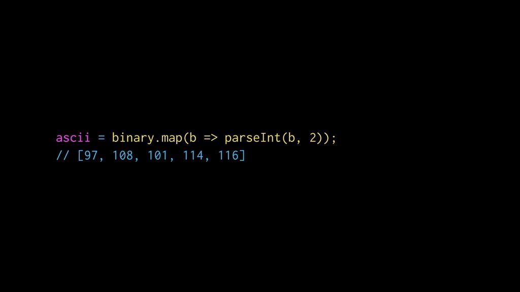 ascii = binary.map(b => parseInt(b, 2)); // [97...