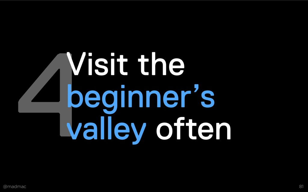 @madmac 81 4Visit the beginner's valley often