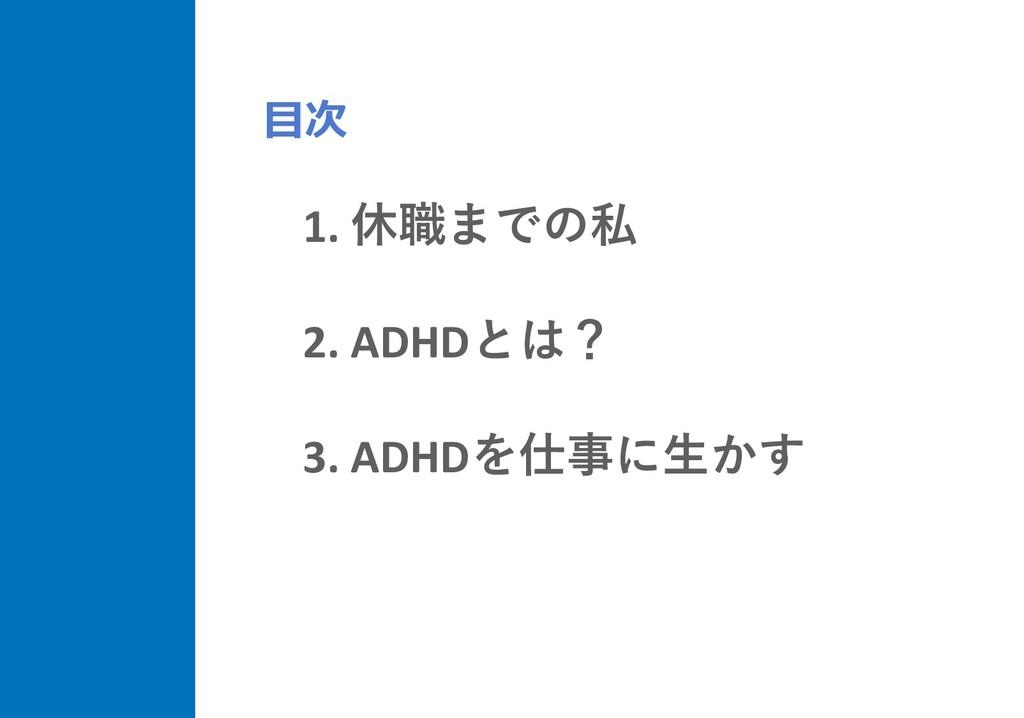 1. 休職までの私 2. ADHDとは? 3. ADHDを仕事に⽣かす ⽬次