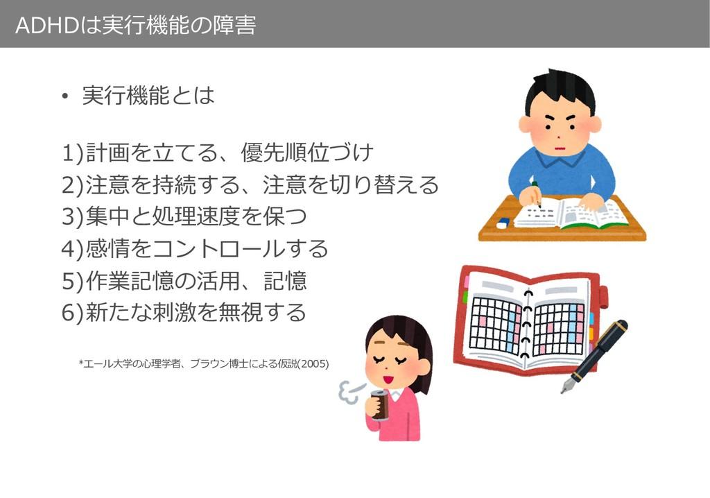 ADHDは実⾏機能の障害 • 実⾏機能とは 1)計画を⽴てる、優先順位づけ 2)注意を持続する...