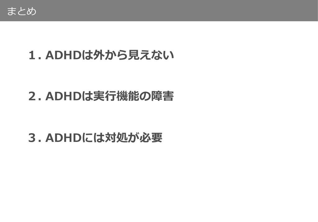 まとめ 1. ADHDは外から⾒えない 2. ADHDは実⾏機能の障害 3. ADHDには対処...